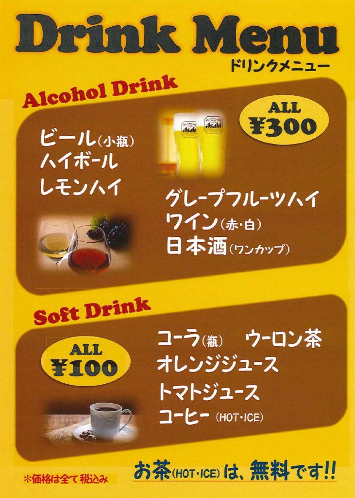 アルコール類300円 ソフトドリンク類100円 【アルコール】ビール(小瓶)、レモンハイ、グレープフルーツハイ、ハイボール、ワイン(赤・白)、日本酒(ワンカップ)【ソフトドリンク】オレンジジュース、コーラ(瓶)、トマトジュース、ウーロン茶、コーヒー(ホット・アイス)です。なお、お茶り(ホット・アイス)は無料です。